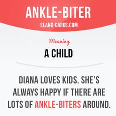 """Ankle-biter"" means a child. Example: Diana loves kids. She's always happy if…"