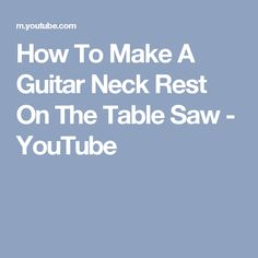 How To Make A Guitar Neck Rest On The Table Saw - YouTube