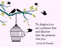 To forgive is to set a prisoner free and discover that the prisoner was you.  ~Lewis B. Smedes