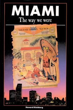 Miami The Way We Were  Author: Howard Kleinberg  Publication Date: 1989  By a wonderful stroke of luck, Miami had a newspaper before it became a city, and therefore Miami's birth is recorded in print, an advantage few other cities have enjoyed. The idea of utilizing this resource in articles about Miami's history occurred to Howard Kleinberg, editor of The Miami News, in the spring of 1981. He though, why not use a prime source: history as it was happening for his book Miami The Way We Were.