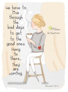We have to live #through the bad days to get to the good ones. Hang in there...they are coming.