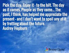 Pick the day. Enjoy it - to the hilt. The day as it comes. People as they come... The past, I think, has helped me appreciate the present - and I don't want to spoil any of it by fretting about the future. Audrey Hepburn
