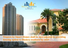 Projects By Smart Homes Shall Be Instrumental In Providing Housing Option To Dholera Residents By 2019.