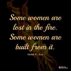 """Some women are lost in the fire.  Some women are built from it. ~ Michelle K., """"Some""""  #strongwomen #girlpower #fiercewomen"""