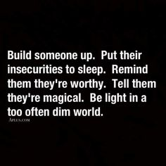 Build someone up. Put their insecurities to sleep. Remind them they're worthy. Tell them they're magical. Be light in a too often dim world. Words to incorporate into our life. Great Quotes, Quotes To Live By, Me Quotes, Motivational Quotes, Inspirational Quotes, Quotable Quotes, Be Kind Quotes, Inspire Others Quotes, Positive Quotes