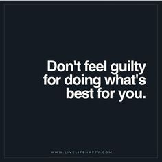 "It's for YOU, not THEM. | ""Don't feel guilty for doing what's best for you."""