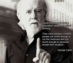 George Carlin speaking truth.  Money power wants us thoughtless and content.