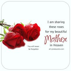I am sharing these Roses for my Beautiful Mother in Heaven. You will never be forgotten. | all-greatquotes.com #Mother #MothersDay #Heaven