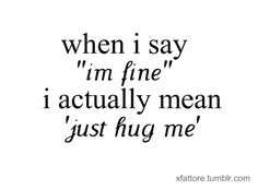 so i think i pinned this because i don't agree. if you ask me and i say im fine then leave me the hell alone. if i say im NOT fine then hug me Need A Hug Quotes, Im Fine Quotes, It Will Be Ok Quotes, True Quotes, Words Quotes, Sayings, The Words, Hug Me Please, Funny Relatable Quotes