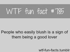People who easily blush is a sign of them being a good lover. *wink* hahahah I blush soooo easily.