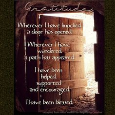 Gratitude.  Whenever I have knocked a door has opened.  Whenever I have wandered a path has appeared.  I have been helped, supported and encouraged.  I have been blessed.