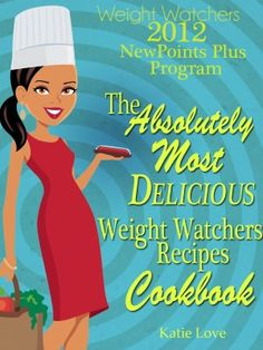 Weight Watchers 2012 New Points Plus Program The Absolutely Most Delicious Weight Watchers Recipes Cookbook