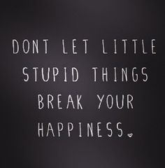 don't let little stupid things break your #happiness