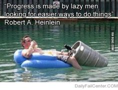 """Actual quote -""""Progress isn't made by early risers. It's made by lazy men trying to find easier ways to do something.""""  ― Robert A. Heinlein"""