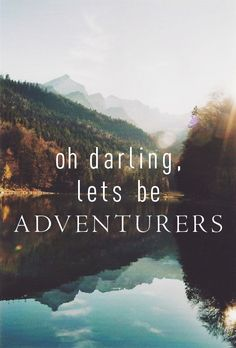 Oh darling, let's be adventurers. Someday my hubby and I are going to travel alone with each other