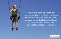 """""""Children need at least one person in their life who thinks the sun rises and sets on them, someone who delights in their existence and loves them unconditionally."""" - Pam Leo"""