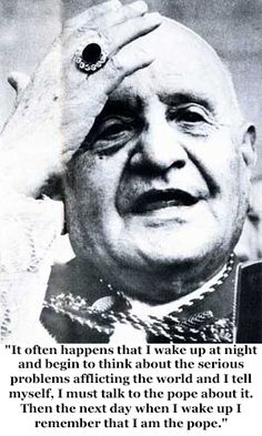 It often happens that I wake up at night and begin to think about the serious problems afflicting the world and myself. I must talk to the Pope about it. Then the next day when I wake up I remember that I am the Pope. -  St John XXIII