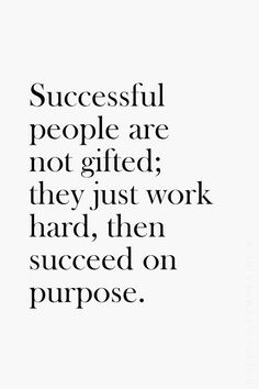 Successful people are not gifted; they just work hard, then succeed on purpose.