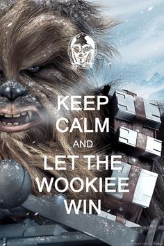Keep Calm and Let the Wookiee win. It's better for everyone that way. star wars humor