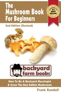The Mushroom Book For Beginners: 2nd Edition (Revised) : A Mycology Starter or How To Be A Backyard Mushroom Farmer And Grow The Best Edible Mushrooms At Home (Backyard Farm Books) - From the author of the #1 Amazon Bestsellers 'The Bee Book - An Apiculture Starter' and 'The Worm Book - A Vermiculture Starter' comes this brand new introductory guide to growing mushrooms at home. Free Gift with Every Purchase!All purchasers are now entitled to download a b...