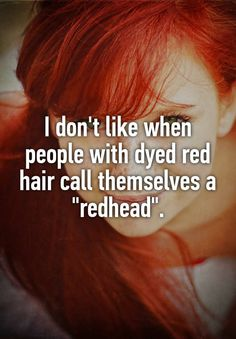 "I don't like when people with dyed red hair call themselves a ""redhead""."