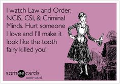 I watch Law and Order, NCIS, CSI, & Criminal Minds. Hurt someone I love and I'll make it look like the tooth fairy killed you!