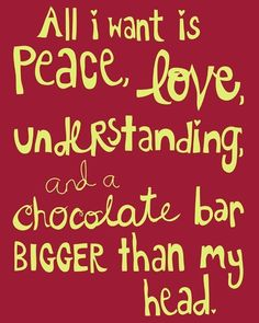 All I want is peace, love, understanding and a chocolate bar bigger than my head. :)