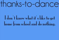 Thanks to Dance! I haven't had a chance to do nothing after school for as long as i can remember!