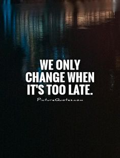 We only change when it's too late. Picture Quotes.