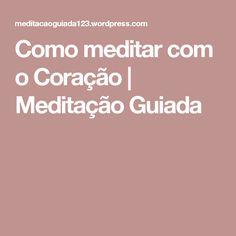 Como meditar com o Coração | Meditação Guiada
