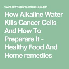 How Alkaline Water Kills Cancer Cells And How To Preparare It - Healthy Food And Home remedies