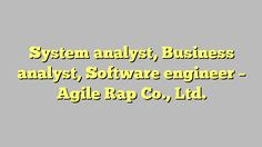System analyst, Business analyst, Software engineer - Agile Rap Co., Ltd.