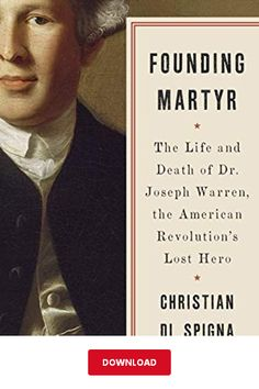 Founding Martyr: the Life and Death of Dr. Joseph Warren, the American Revolution's Lost Hero by Christian Di Spigna Battle Of Bunker Hill, Best History Books, Life And Death, Declaration Of Independence, Founding Fathers, American Revolution, Book Club Books, The Life, Revolutionaries
