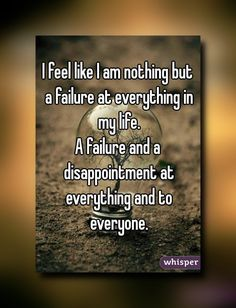 I feel like I am nothing but a failure at everything in my life. A failure and a disappointment at everything and to everyone.