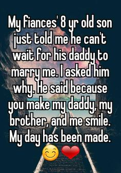 """My fiances' 8 yr old son just told me he can't wait for his daddy to marry me. I asked him why. He said because you make my daddy, my brother, and me smile. My day has been made. 😊❤"""