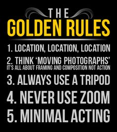 Always remember the Golden Rules of Film Making (only to be broken under extreme circumstances)