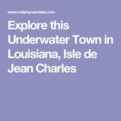 Explore this Underwater Town in Louisiana, Isle de Jean Charles