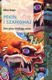 Pekin i Szanghaj. Dwie głowy chińskiego smoka - Adrian Geiges