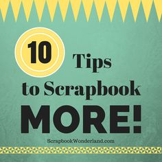 10 tips to scrapbook MORE!
