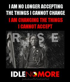 I AM NO LONGER ACCEPTING THE THINGS I CANNOT CHANGE - I AM CHANGING THE THINGS I CANNOT ACCEPT! #IDLENOMORE
