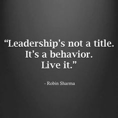 Leadership's not a title, it's a behavior. Live it
