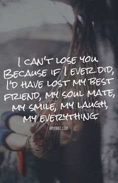 I can't lose you. Because if I ever did, I'd have lost my best friend, my soul mate, my smile, my laugh, my everything.