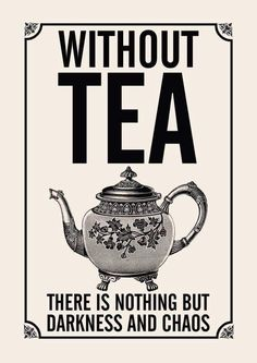 Without Tea there is nothing but darkness and Chaos. : Without Tea there is nothing but darkness and Chaos. Books And Tea, Tea Puns, Tee Shop, Cuppa Tea, My Cup Of Tea, High Tea, Drinking Tea, Tea Time, Darkness