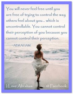 You will never feel free until you are free of trying to control the way others feel about you… which is uncontrollable… because there are too many moving parts in their life experience. You cannot control their perception of you because you cannot control their perception. (For more text click twice then.. See more)  Abraham-Hicks Quotes (AHQ3053) #workshop