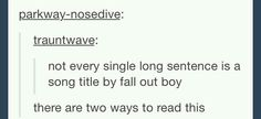 You can read it as: Not Every Single Long Sentence Is A Song Title- by Fall Out…