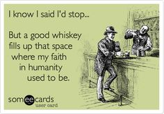 I know I said I'd stop... But a good whiskey fills up that space where my faith in humanity used to be.