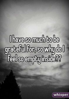 "Someone from El Paso posted a whisper, which reads ""I have so much to be grateful for, so why do I feel so empty inside? Hang In There Quotes, Quotes To Live By, Wall Quotes, True Quotes, Feeling Empty Quotes, I Feel Empty, Empty Inside, Suicide Quotes, Feeling Numb"