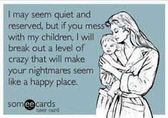 I MAY SEEM QUIET AND RESERVED ..BUT IF YOU MESS WITH MY CHILDREN ... - http://www.razmtaz.com/i-may-seem-quiet-and-reserved-but-if-you-mess-with-my-children/