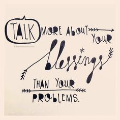 Talk more about your blessings than your problems.