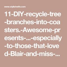 11-DIY-recycle-tree-branches-into-coasters.-Awesome-presents-...-especially-to-those-that-loved-Blair-and-miss-him-like-we-do..jpg (600×777)